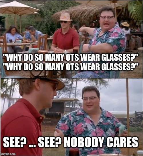 "See Nobody Cares |  ""WHY DO SO MANY OTS WEAR GLASSES?"" ""WHY DO SO MANY OTS WEAR GLASSES?""; SEE? ... SEE? NOBODY CARES 