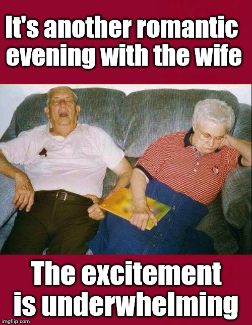Getting so close to being this way. | It's another romantic  evening with the wife The excitement is underwhelming | image tagged in marriage,old people,sleepy | made w/ Imgflip meme maker