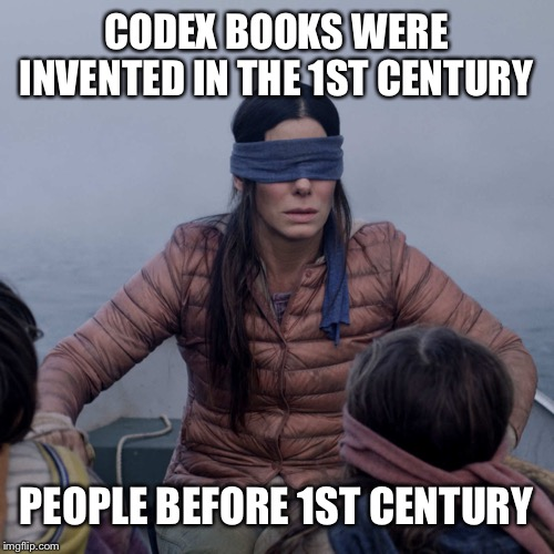 Bird Box | CODEX BOOKS WERE INVENTED IN THE 1ST CENTURY PEOPLE BEFORE 1ST CENTURY | image tagged in memes,bird box | made w/ Imgflip meme maker