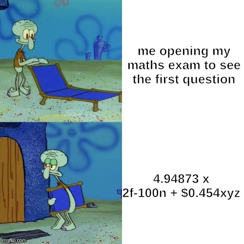 Squidward chair | me opening my maths exam to see the first question 4.94873 x 2f-100n + $0.454xyz | image tagged in squidward chair | made w/ Imgflip meme maker