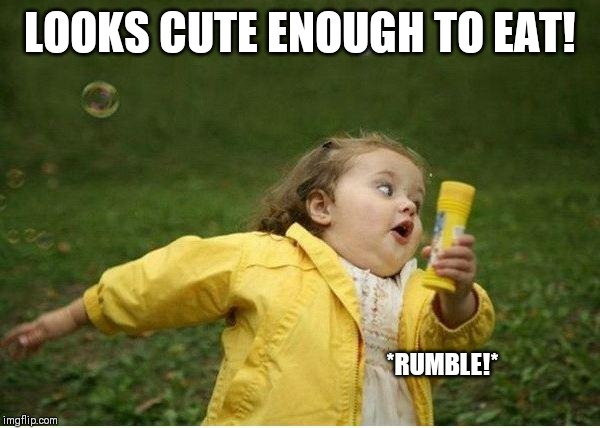 Chubby Bubbles Girl Meme | LOOKS CUTE ENOUGH TO EAT! *RUMBLE!* | image tagged in memes,chubby bubbles girl | made w/ Imgflip meme maker