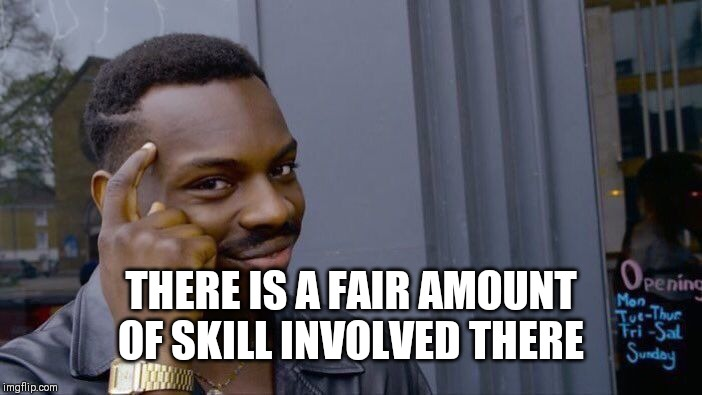 Roll Safe Think About It Meme | THERE IS A FAIR AMOUNT OF SKILL INVOLVED THERE | image tagged in memes,roll safe think about it | made w/ Imgflip meme maker