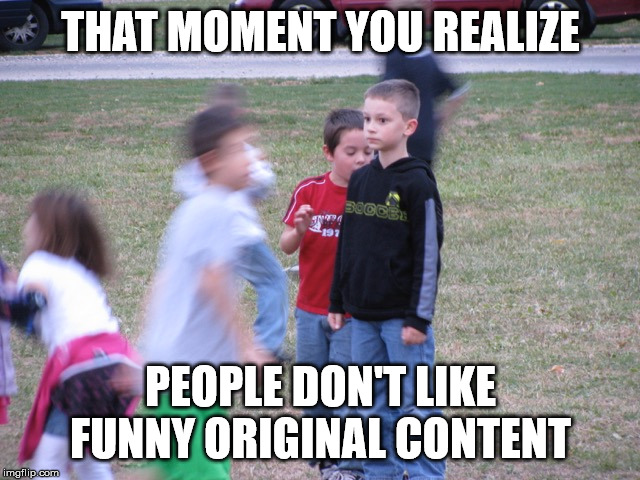 That Moment When You Realize |  THAT MOMENT YOU REALIZE; PEOPLE DON'T LIKE FUNNY ORIGINAL CONTENT | image tagged in that moment when you realize,truth,memes,funny,too funny | made w/ Imgflip meme maker