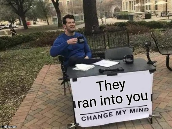Change My Mind Meme | They ran into you | image tagged in memes,change my mind | made w/ Imgflip meme maker