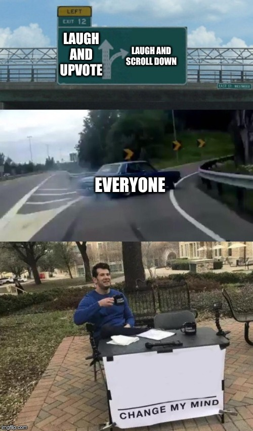LAUGH AND UPVOTE EVERYONE LAUGH AND SCROLL DOWN | image tagged in memes,left exit 12 off ramp,change my mind | made w/ Imgflip meme maker