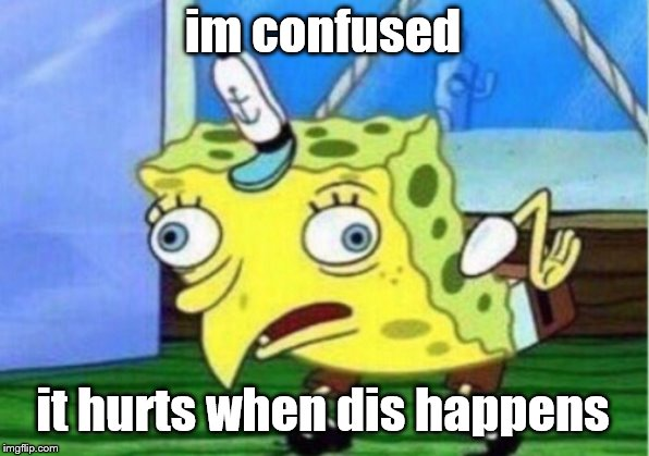 im confused it hurts when dis happens | image tagged in memes,mocking spongebob | made w/ Imgflip meme maker