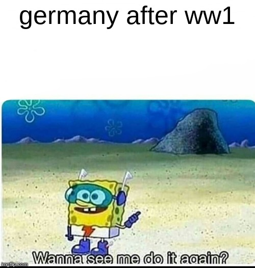 Spitting facts |  germany after ww1 | image tagged in spongebob wanna see me do it again | made w/ Imgflip meme maker