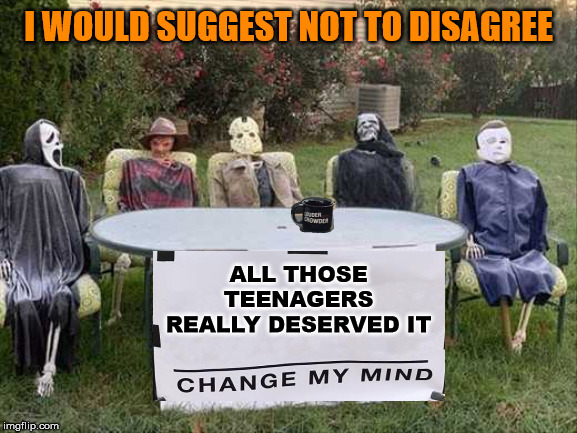 Deserving meme | ALL THOSE TEENAGERS REALLY DESERVED IT I WOULD SUGGEST NOT TO DISAGREE | image tagged in change my mind,halloween | made w/ Imgflip meme maker