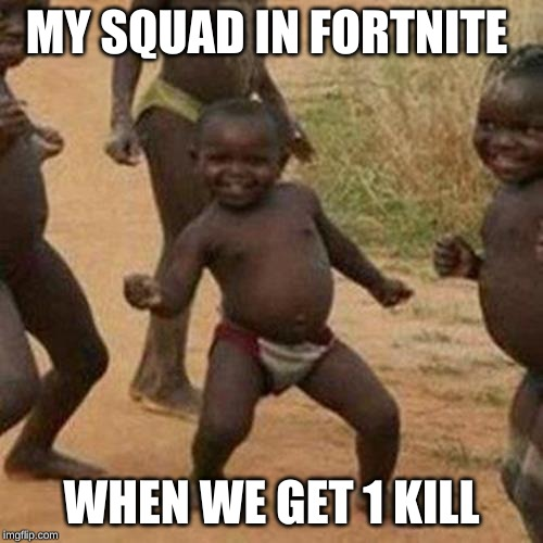 Third World Success Kid Meme | MY SQUAD IN FORTNITE WHEN WE GET 1 KILL | image tagged in memes,third world success kid | made w/ Imgflip meme maker
