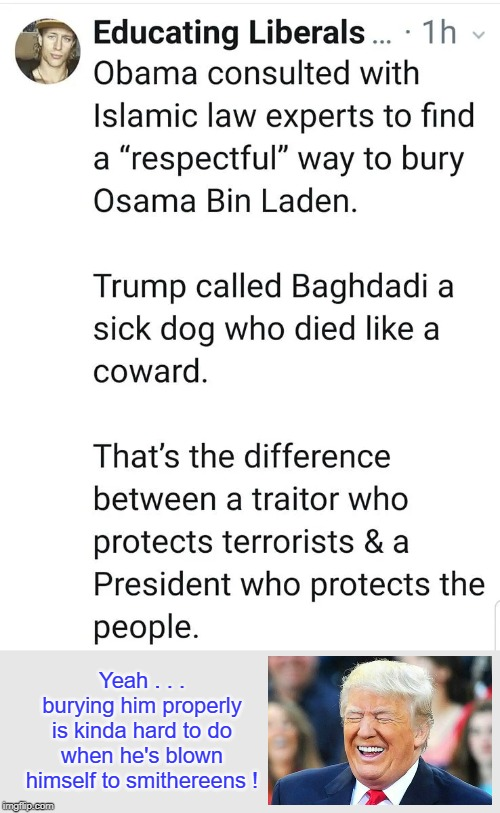 Proper burial for who's your Bag-Daddy ? |  Yeah . . . burying him properly is kinda hard to do when he's blown himself to smithereens ! | image tagged in abu bakr al-baghdadi,isis,donald trump,obama | made w/ Imgflip meme maker
