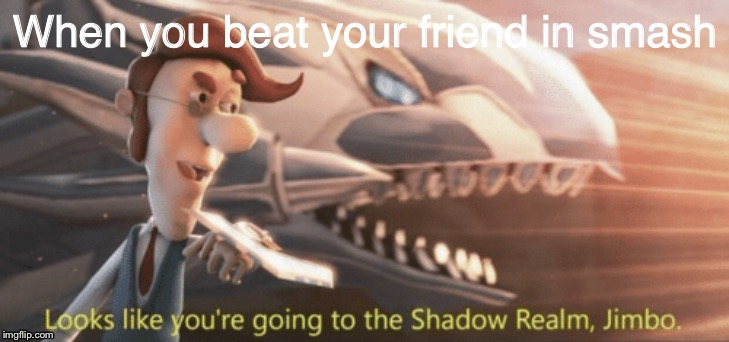 Looks like you're going to the shadow realm jimbo |  When you beat your friend in smash | image tagged in looks like youre going to the shadow realm jimbo | made w/ Imgflip meme maker