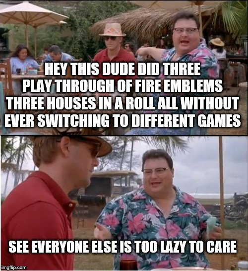 I'm completely serious. This is why I'm away from my memes for so long. And yet I still haven't touch the Golden Deer class. | HEY THIS DUDE DID THREE PLAY THROUGH OF FIRE EMBLEMS THREE HOUSES IN A ROLL ALL WITHOUT EVER SWITCHING TO DIFFERENT GAMES SEE EVERYONE ELSE  | image tagged in memes,see nobody cares,fire emblem,fire emblem three houses | made w/ Imgflip meme maker