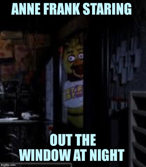 Chica Looking In Window FNAF | ANNE FRANK STARING OUT THE WINDOW AT NIGHT | image tagged in chica looking in window fnaf | made w/ Imgflip meme maker
