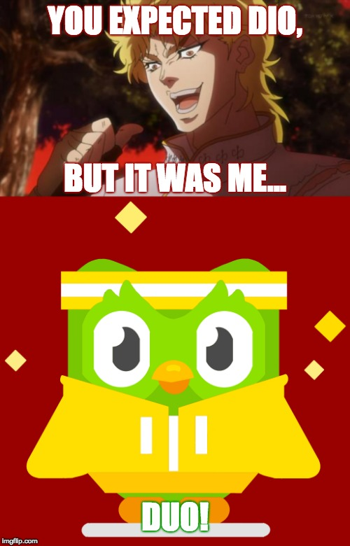Kono DUO da! |  YOU EXPECTED DIO, BUT IT WAS ME... DUO! | image tagged in but it was me dio,memes,duolingo,duolingo bird,kono dio da | made w/ Imgflip meme maker