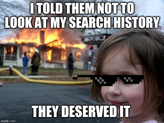 Disaster Girl |  I TOLD THEM NOT TO LOOK AT MY SEARCH HISTORY; THEY DESERVED IT | image tagged in memes,disaster girl | made w/ Imgflip meme maker