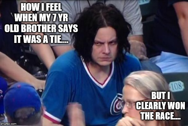 Jack White at Cubs |  HOW I FEEL WHEN MY 7 YR OLD BROTHER SAYS IT WAS A TIE.... BUT I CLEARLY WON THE RACE.... | image tagged in jack white at cubs | made w/ Imgflip meme maker