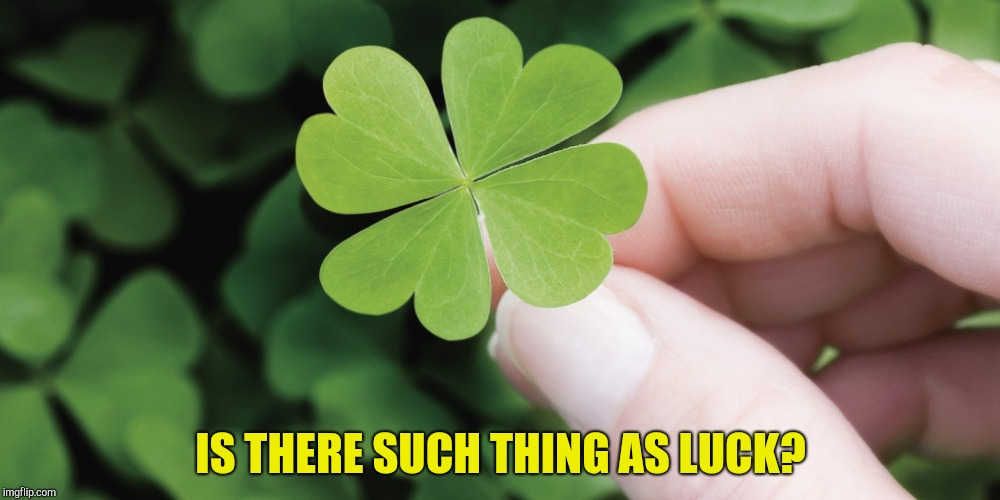 And if you say there is, how would you define it? |  IS THERE SUCH THING AS LUCK? | image tagged in memes,luck,philosophy,powermetalhead | made w/ Imgflip meme maker