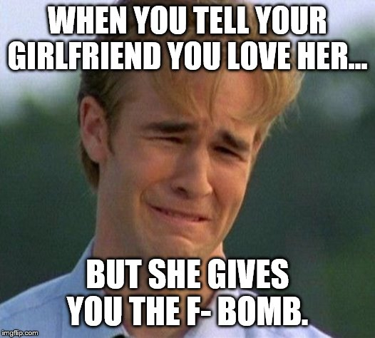 1990s First World Problems |  WHEN YOU TELL YOUR GIRLFRIEND YOU LOVE HER... BUT SHE GIVES YOU THE F- BOMB. | image tagged in memes,1990s first world problems | made w/ Imgflip meme maker