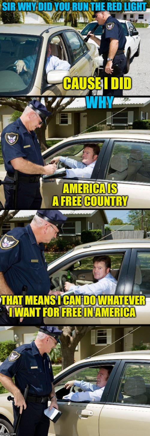 Pulled over | SIR WHY DID YOU RUN THE RED LIGHT CAUSE I DID WHY AMERICA IS A FREE COUNTRY THAT MEANS I CAN DO WHATEVER I WANT FOR FREE IN AMERICA | image tagged in pulled over | made w/ Imgflip meme maker