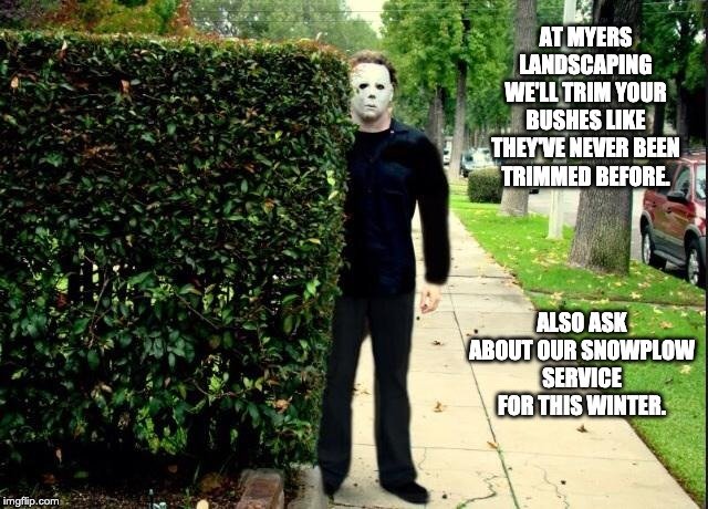 Michael Myers Bush Stalking | AT MYERS LANDSCAPING WE'LL TRIM YOUR BUSHES LIKE THEY'VE NEVER BEEN TRIMMED BEFORE. ALSO ASK ABOUT OUR SNOWPLOW SERVICE FOR THIS WINTER. | image tagged in michael myers bush stalking | made w/ Imgflip meme maker