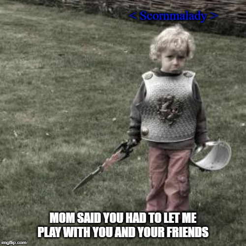 < Scornmalady >; MOM SAID YOU HAD TO LET ME PLAY WITH YOU AND YOUR FRIENDS | image tagged in sad knight | made w/ Imgflip meme maker