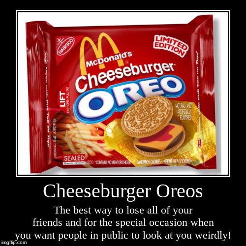 Cheeseburger Oreos | The best way to lose all of your friends and for the special occasion when you want people in public to look at you wei | image tagged in funny,demotivationals | made w/ Imgflip demotivational maker