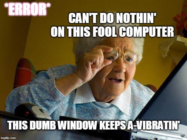 ding! |  *ERROR*; CAN'T DO NOTHIN' ON THIS FOOL COMPUTER; THIS DUMB WINDOW KEEPS A-VIBRATIN' | image tagged in memes,grandma finds the internet | made w/ Imgflip meme maker