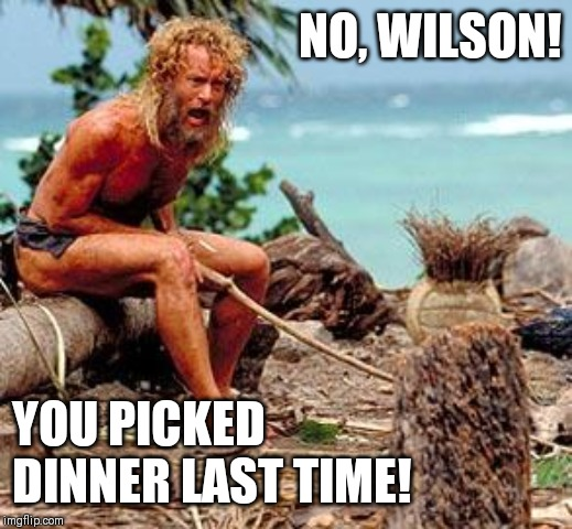 Forest Gump | NO, WILSON! YOU PICKED DINNER LAST TIME! | image tagged in forest gump | made w/ Imgflip meme maker
