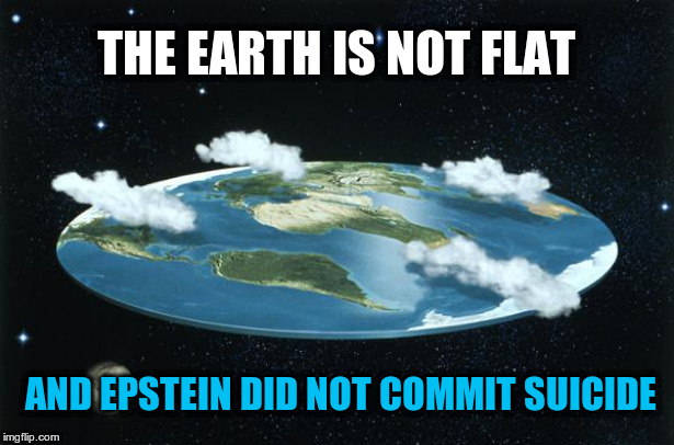 Epstein Committed Suicide & the Earth is FLAT? Sounds legit.. | THE EARTH IS NOT FLAT AND EPSTEIN DID NOT COMMIT SUICIDE | image tagged in flat earth,epstein suicide | made w/ Imgflip meme maker