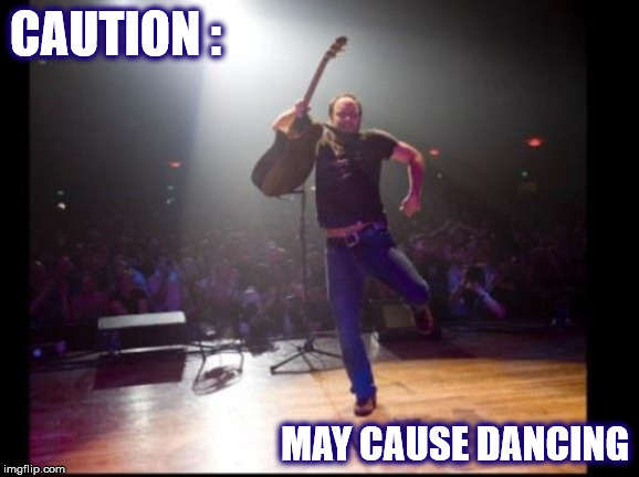 DMB CAUSES DANCING |  CAUTION :; MAY CAUSE DANCING | image tagged in dmb,dave,dave matthews,dave matthews band,dancing,caution | made w/ Imgflip meme maker