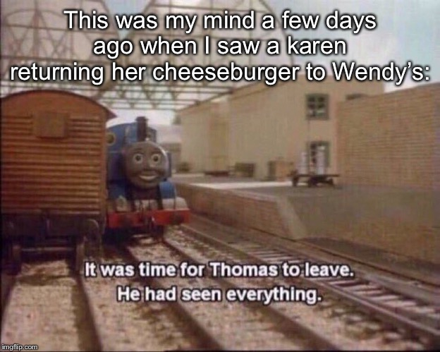 It was time for thomas to leave | This was my mind a few days ago when I saw a karen returning her cheeseburger to Wendy's: | image tagged in it was time for thomas to leave,thomas the tank engine,thomas had never seen such bullshit before,thomas the dank engine,memes,k | made w/ Imgflip meme maker