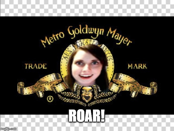 MGM |  ROAR! | image tagged in mgm,overly attached girlfriend,scary | made w/ Imgflip meme maker