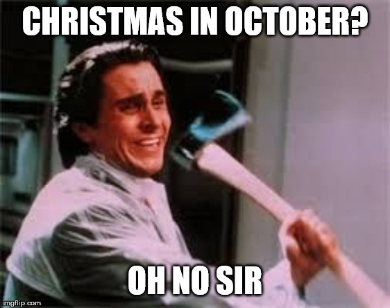 axe murder | CHRISTMAS IN OCTOBER? OH NO SIR | image tagged in axe murder | made w/ Imgflip meme maker