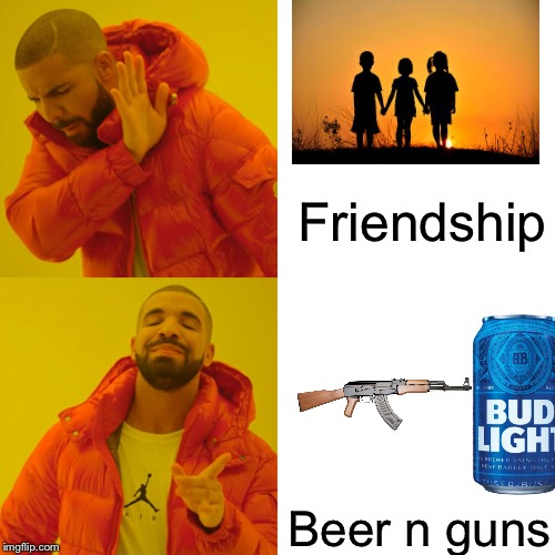 Drake Hotline Bling Meme | Friendship Beer n guns | image tagged in memes,drake hotline bling | made w/ Imgflip meme maker