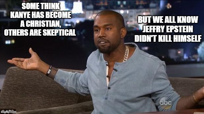 Kanye West | SOME THINK KANYE HAS BECOME A CHRISTIAN, OTHERS ARE SKEPTICAL BUT WE ALL KNOW JEFFRY EPSTEIN DIDN'T KILL HIMSELF | image tagged in kanye west,jeffrey epstein | made w/ Imgflip meme maker