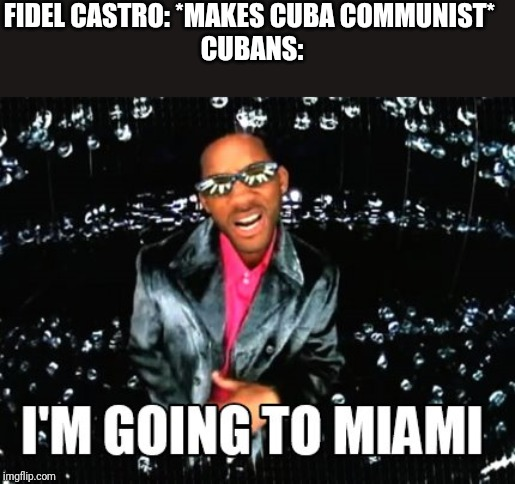 I'm going to miami |  FIDEL CASTRO: *MAKES CUBA COMMUNIST*  CUBANS: | image tagged in memes,fun,funny,will smith | made w/ Imgflip meme maker