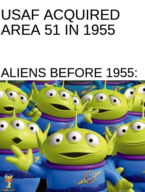 Area 51 founding | USAF ACQUIRED AREA 51 IN 1955 ALIENS BEFORE 1955: | image tagged in toy story aliens,starter pack,aliens,area 51 | made w/ Imgflip meme maker