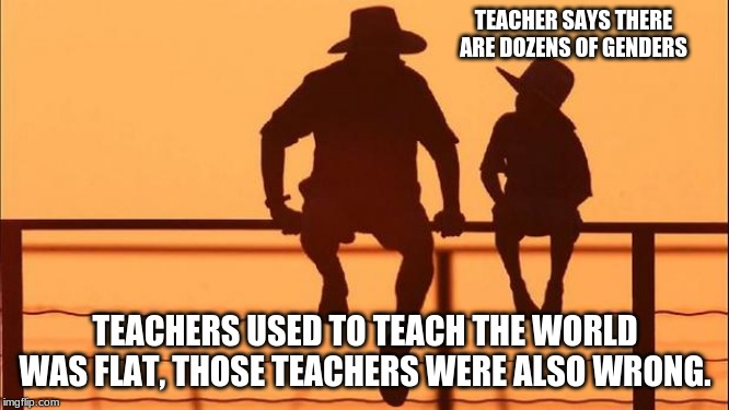Cowboy Wisdom on biology | TEACHER SAYS THERE ARE DOZENS OF GENDERS TEACHERS USED TO TEACH THE WORLD WAS FLAT, THOSE TEACHERS WERE ALSO WRONG. | image tagged in cowboy father and son,cowboy wisdom,biology is still a thing,two genders,male and female,pretend all you want | made w/ Imgflip meme maker
