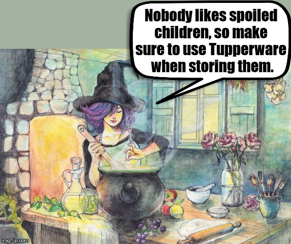 Spoiled children are bad | Nobody likes spoiled children, so make sure to use Tupperware when storing them. | image tagged in spoiled,halloween,witches,cooking | made w/ Imgflip meme maker