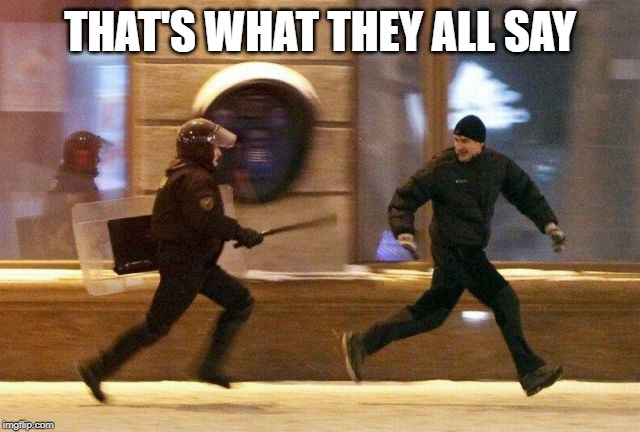 Police Chasing Guy | THAT'S WHAT THEY ALL SAY | image tagged in police chasing guy | made w/ Imgflip meme maker