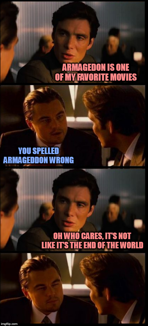 Armageddon outta here! |  ARMAGEDON IS ONE OF MY FAVORITE MOVIES; YOU SPELLED ARMAGEDDON WRONG; OH WHO CARES, IT'S NOT LIKE IT'S THE END OF THE WORLD | image tagged in inception 4 pane,memes,puns,armageddon | made w/ Imgflip meme maker