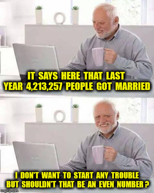 Hide the pain Harold |  IT  SAYS  HERE  THAT  LAST  YEAR  4,213,257  PEOPLE  GOT  MARRIED; I  DON'T  WANT  TO  START  ANY  TROUBLE  BUT  SHOULDN'T  THAT  BE  AN  EVEN  NUMBER ? | image tagged in funny,memes,marriage | made w/ Imgflip meme maker