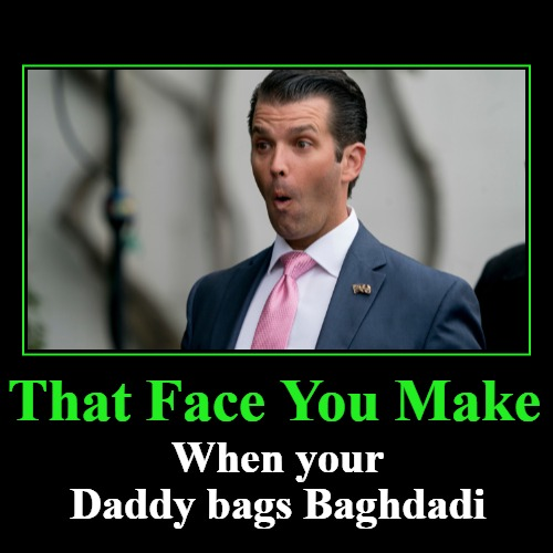 That Face You Make | That Face You Make | When your Daddy bags Baghdadi | image tagged in funny,demotivationals,baghdadi,donald trump jr,72 virgins,goatshaggers | made w/ Imgflip demotivational maker