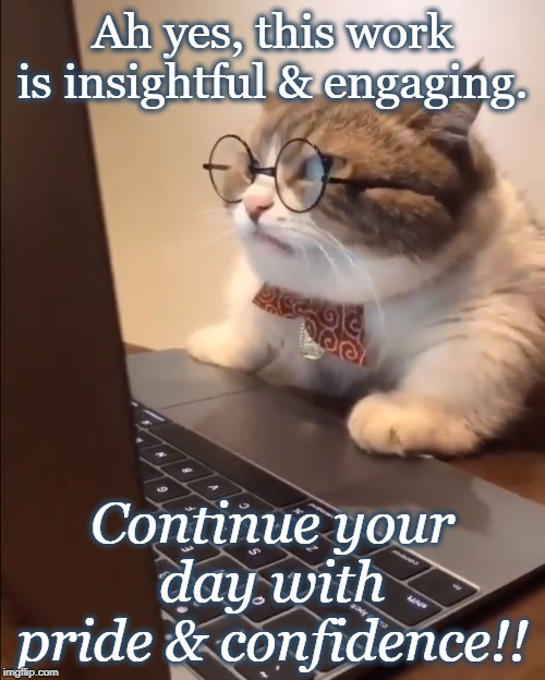 research cat | Ah yes, this work is insightful & engaging. Continue your day with pride & confidence!! | image tagged in research cat | made w/ Imgflip meme maker