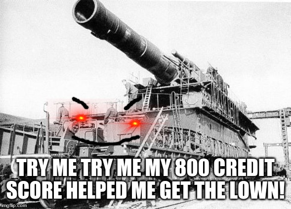 Gustav the railwaygun |  TRY ME TRY ME MY 800 CREDIT SCORE HELPED ME GET THE LOWN! | image tagged in adolf hitler,railway gun,ez claps,too funny,back to the past,funny memes | made w/ Imgflip meme maker