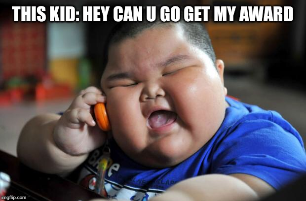 Fat Asian Kid | THIS KID: HEY CAN U GO GET MY AWARD | image tagged in fat asian kid | made w/ Imgflip meme maker