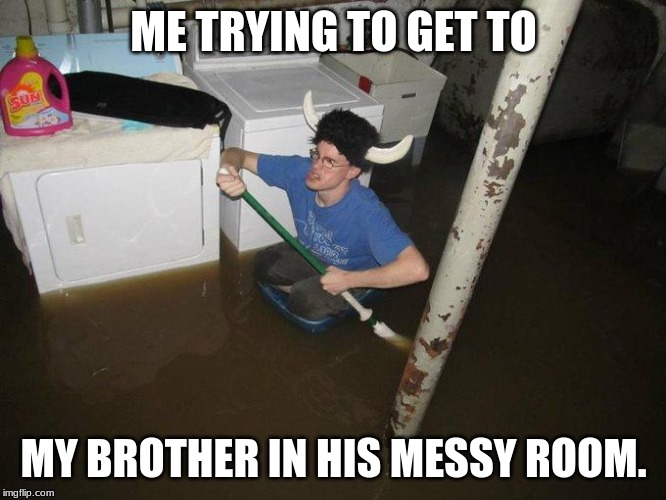 Laundry Viking |  ME TRYING TO GET TO; MY BROTHER IN HIS MESSY ROOM. | image tagged in memes,laundry viking | made w/ Imgflip meme maker