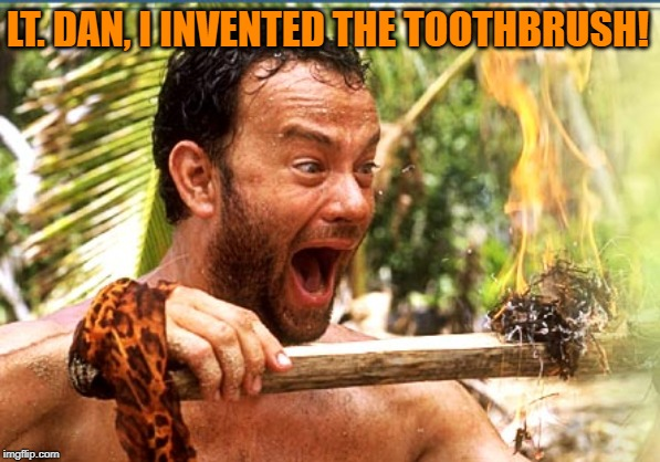 Brush Forrest, brush | LT. DAN, I INVENTED THE TOOTHBRUSH! | image tagged in memes,castaway fire,forest gump,toothbrush | made w/ Imgflip meme maker
