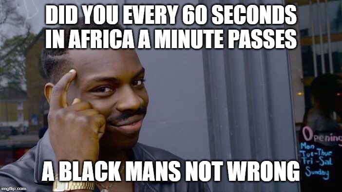 Roll Safe Think About It |  DID YOU EVERY 60 SECONDS IN AFRICA A MINUTE PASSES; A BLACK MANS NOT WRONG | image tagged in memes,roll safe think about it | made w/ Imgflip meme maker