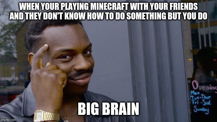 Big Brain | WHEN YOUR PLAYING MINECRAFT WITH YOUR FRIENDS AND THEY DON'T KNOW HOW TO DO SOMETHING BUT YOU DO BIG BRAIN | image tagged in memes,minecraft,big brain | made w/ Imgflip meme maker